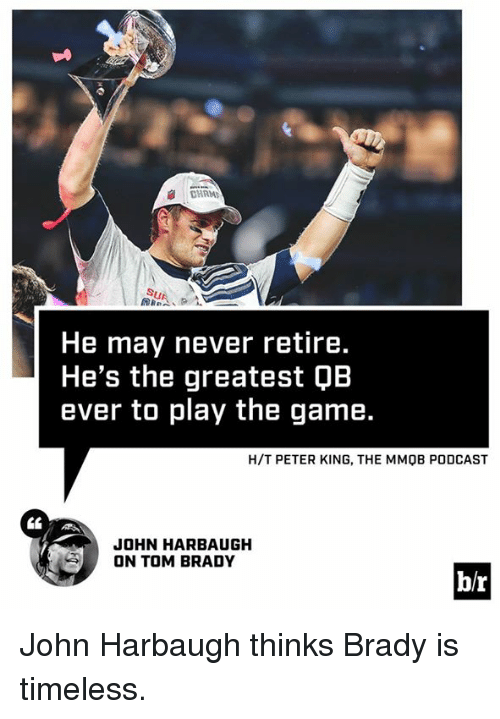 The Game, Tom Brady, and Game: He may never retire.  He's the greatest QB  ever to play the game.  H/T PETER KING, THE MMOB PODCAST  CL  JOHN HARBAUGH  ON TOM BRADY  b/r John Harbaugh thinks Brady is timeless.