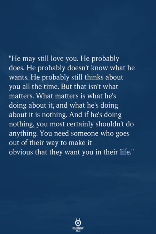 """Life, Love, and Time: """"He may still love you. He probably  does. He probably doesn't know what he  wants. He probably still thinks about  you all the time. But that isn't what  matters. What matters is what hes  doing about it, and what he's doing  about it is nothing. And if he's doing  nothing, you most certainly shouldn't do  anything. You need someone who goes  out of their way to make it  obvious that they want you in their life."""""""