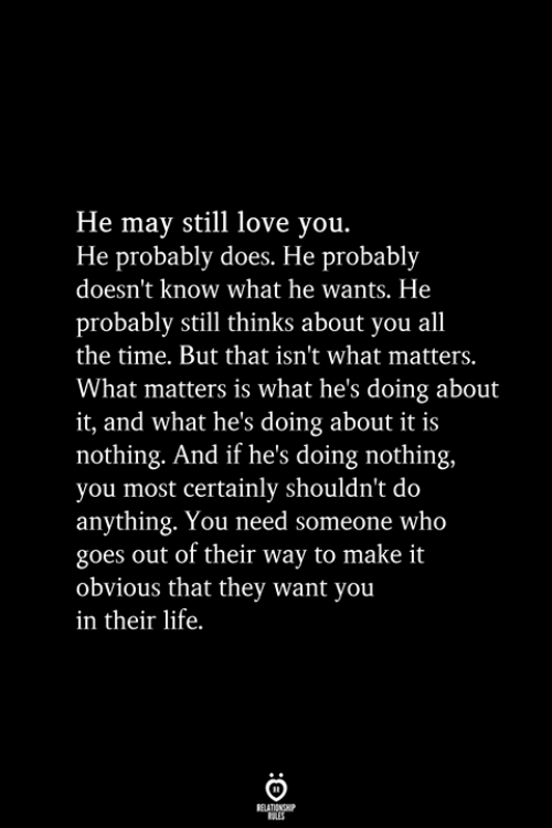 Life, Love, and Time: He may still love you.  He probably does. He probably  doesn't know what he wants. He  probably still thinks about you all  the time. But that isn't what matters.  What matters is what he's doing about  it, and what he's doing about it is  nothing. And if he's doing nothing,  you most certainly shouldn't do  anything. You need someone who  goes out of their way to make it  obvious that they want you  in their life.