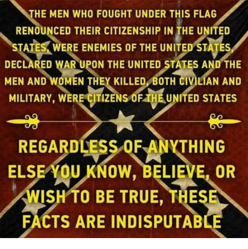 Facts, True, and United: HE MEN WHO FOUGHT UNDER THIS FLAG  RENOUNCED THEIR CITIZENSHIP IN THE UNITED  ESK WERE ENEMIES OF THE UNITED STATES  DECLARED WAR UPON THE UNITED STATES AND THE  MEN AND WOMEN THEY KILLED BOTH CIVILIAN AND  MILITARY, WERE CITIZENS OF THE UNITED STATES  REGARDLESS OF ANYTHING  ELSE AOU KNOW, BELIEVE, OR  WISH TO BE TRUE, THES  FACTS ARE INDISPUTAB