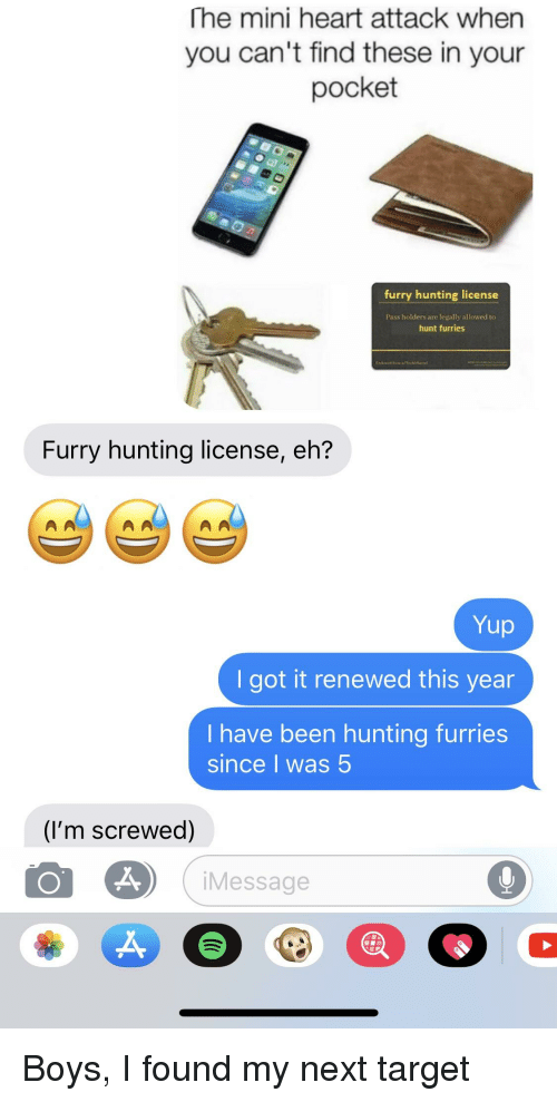 Target, Hunting, and Heart: he mini heart attack when  you can't find these in your  pocket  furry hunting license  Pass holders are legally allowed to  hunt furries  Furry hunting license, eh?  Yup  I got it renewed this year  I have been hunting furries  since I was 5  (I'm screwed)  iMessage  2,
