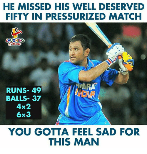 Match, Sad, and Indianpeoplefacebook: HE MISSED HIS WELL DESERVED  FIFTY IN PRESSURIZED MATCH  LAUGHING  ARA  RUNS- 49  BALLS- 37  4x2  6x3  YOU GOTTA FEEL SAD FOR  THIS MAN