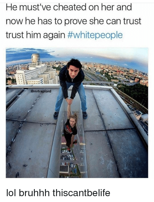 Memes, 🤖, and Him: He must've cheated on her and  now he has to prove she can trust  trust him again  #white people  A@mrtraplord lol bruhhh thiscantbelife