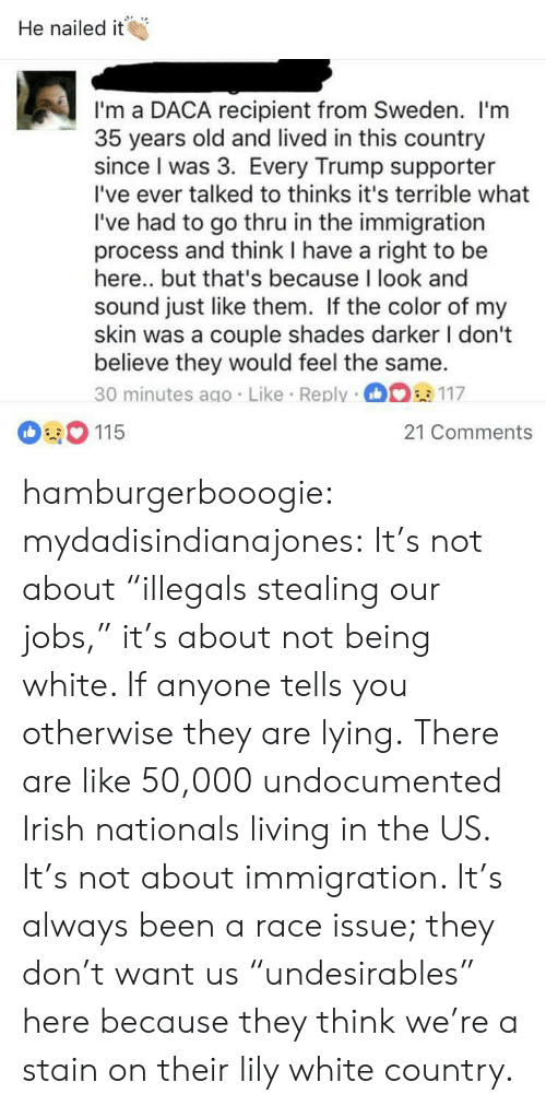 """Irish, Target, and Tumblr: He nailed it  I'm a DACA recipient from Sweden. l'm  35 years old and lived in this country  since I was 3. Every Trump supporter  I've ever talked to thinks it's terrible what  I've had to go thru in the immigration  process and think I have a right to be  here.. but that's because I look and  sound just like them. If the color of my  skin was a couple shades darker I dont  believe they would feel the same.  30 minutes ago. Like Reply 117  115  21 Comments hamburgerbooogie:  mydadisindianajones: It's not about """"illegals stealing our jobs,"""" it's about not being white. If anyone tells you otherwise they are lying.  There are like 50,000 undocumented Irish nationals living in the US.  It's not about immigration. It's always been a race issue; they don't want us """"undesirables"""" here because they think we're a stain on their lily white country."""