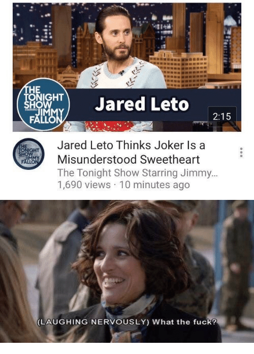 Joker, Jared, and Jared Leto: HE  ONIGHT  HO  TJared Leto  2:15  Jared Leto Thinks Joker Is a  Misunderstood Sweetheart  The Tonight Show Starring Jimmy  1,690 views 10 minutes ago  IM   LAUGHING NERVOUSLY) What the fuck?