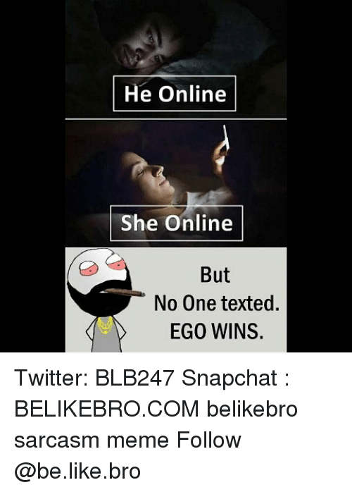 Be Like, Meme, and Memes: He Online  She Online  But  No One texted.  EGO WINS. Twitter: BLB247 Snapchat : BELIKEBRO.COM belikebro sarcasm meme Follow @be.like.bro