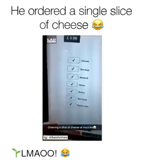 Memes, 🤖, and Eds: He ordered a single slice  of cheese  ED 99  Ordering a slice of cheese at macciesB  ig: abestvines ⠀ 🌱LMAOO! 😂