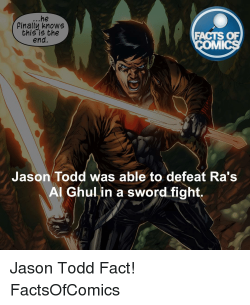 Memes, Sword, and 🤖: he  Pinally knows  this is the  FACTS OF  end.  MMI  Jason Todd was able to defeat Ra's  Al Ghul in a sword fight. Jason Todd Fact! FactsOfComics
