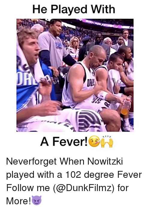Memes, 🤖, and Fever: He Played With  A Fever! Neverforget When Nowitzki played with a 102 degree Fever Follow me (@DunkFilmz) for More!😈
