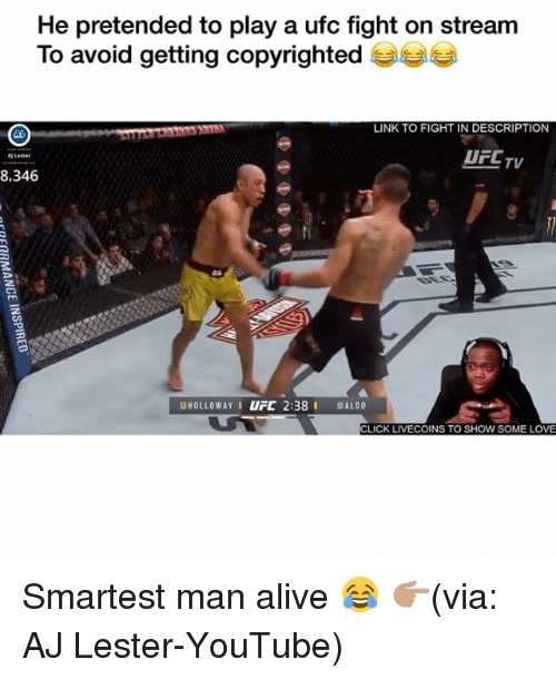 Alive, Click, and Funny: He pretended to play a ufc fight on stream  To avoid getting copyrighted  LINK TO FIGHT IN DESCRIPTION  UFCTV  Lester  8.346  GHOLLOWAYI UFC 2:38 I DALDO  CLICK LIVECOINS TO SHOW SOME LOVE Smartest man alive 😂 👉🏽(via: AJ Lester-YouTube)