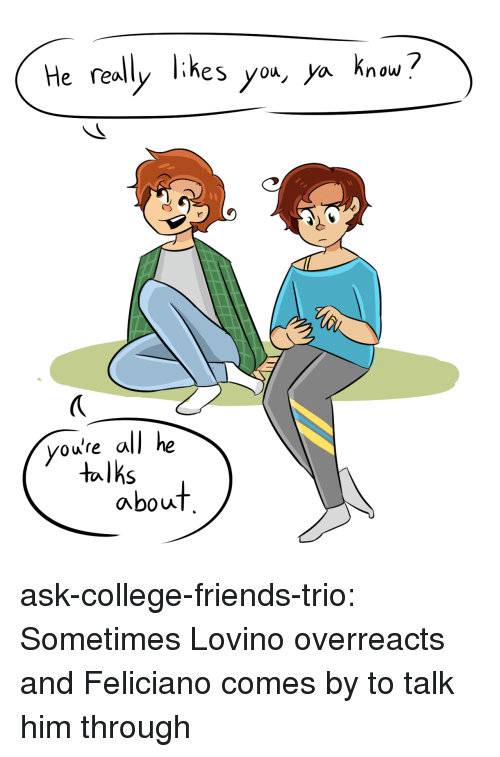 College, Friends, and Target: He really likes yo*, ya knou?  you're all he  talks  about ask-college-friends-trio:  Sometimes Lovino overreacts and Feliciano comes by to talk him through