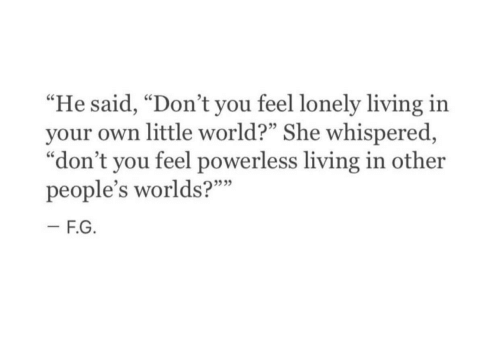 """World, Living, and She: """"He said, """"Don't you feel lonely living in  your own little world?"""" She whispered,  """"don't you feel powerless living in other  people's worlds?""""""""  535"""