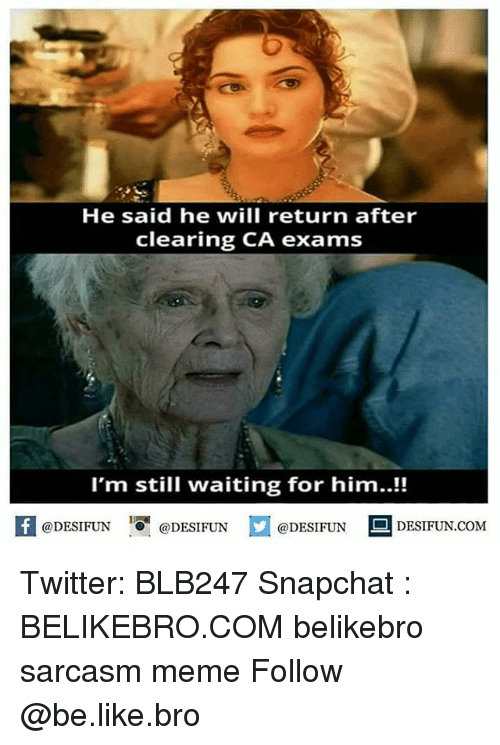 Be Like, Meme, and Memes: He said he will return after  clearing CA exams  I'm still waiting for him..!!  @DESIFUN 증@DESIFUN  @DESIFUNDESIFUN.COM Twitter: BLB247 Snapchat : BELIKEBRO.COM belikebro sarcasm meme Follow @be.like.bro