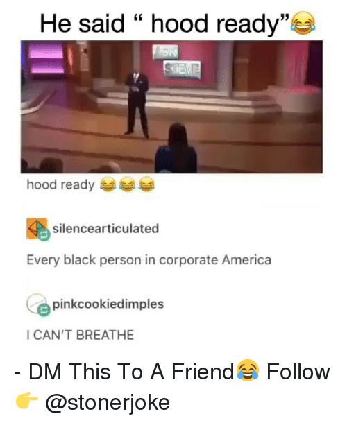 """America, Memes, and Black: He said """" hood ready""""  35  hood ready  silencearticulated  Every black person in corporate America  pinkcookiedimples  I CAN'T BREATHE - DM This To A Friend😂 Follow 👉 @stonerjoke"""
