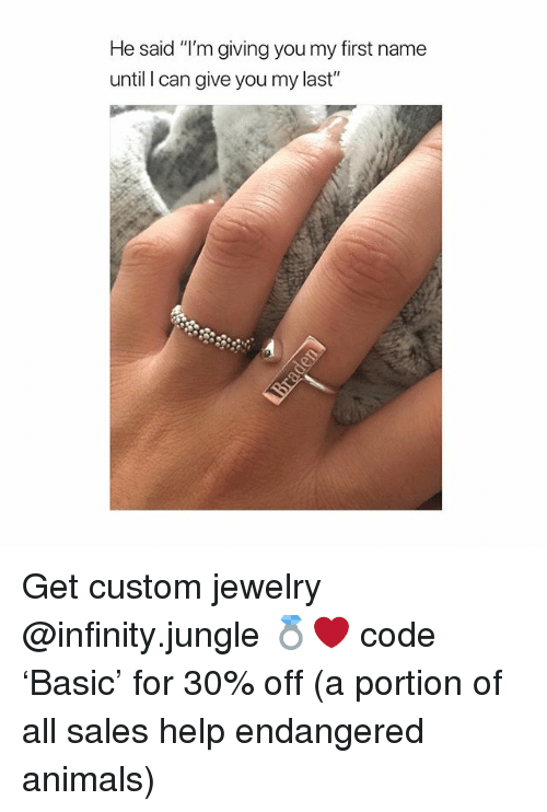"Animals, Help, and Infinity: He said ""I'm giving you my first name  until I can give you my last"" Get custom jewelry @infinity.jungle 💍❤️ code 'Basic' for 30% off (a portion of all sales help endangered animals)"