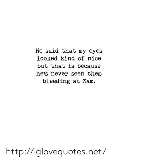 Http, Never, and Nice: He said that my eyes  looked kind of nice  but that is because  hers never seen them  bleeding at 3am. http://iglovequotes.net/