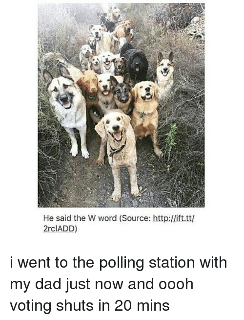 Dad, Memes, and Http: He said the W word (Source: http://ift.tt/  2rclADD) i went to the polling station with my dad just now and oooh voting shuts in 20 mins