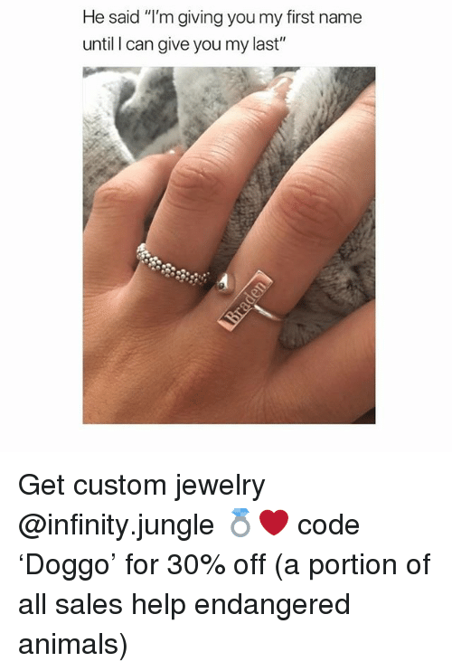"Animals, Memes, and Help: He said ""T'm giving you my first name  until I can give you my last"" Get custom jewelry @infinity.jungle 💍❤️ code 'Doggo' for 30% off (a portion of all sales help endangered animals)"