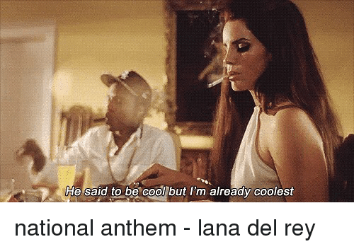 Lana Del Rey Memes And He Said To Be Cool But I National Anthem