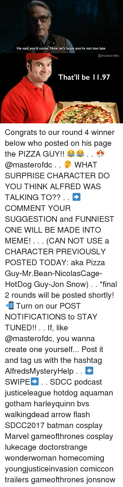 Batman, Finals, and Meme: He said you'd come Now let's hope you're not too late  @masterofdc  That'll be 1.97 Congrats to our round 4 winner below who posted on his page the PIZZA GUY!! 😂😂 . . 🎊 @masterofdc . . 🤔 WHAT SURPRISE CHARACTER DO YOU THINK ALFRED WAS TALKING TO?? . . ➡️COMMENT YOUR SUGGESTION and FUNNIEST ONE WILL BE MADE INTO MEME! . . . (CAN NOT USE a CHARACTER PREVIOUSLY POSTED TODAY: aka Pizza Guy-Mr.Bean-NicolasCage-HotDog Guy-Jon Snow) . . *final 2 rounds will be posted shortly! 📲 Turn on our POST NOTIFICATIONS to STAY TUNED!! . . If, like @masterofdc, you wanna create one yourself... Post it and tag us with the hashtag AlfredsMysteryHelp . . ⬅️SWIPE➡️ . . SDCC podcast justiceleague hotdog aquaman gotham harleyquinn bvs walkingdead arrow flash SDCC2017 batman cosplay Marvel gameofthrones cosplay lukecage doctorstrange wonderwoman homecoming youngjusticeinvasion comiccon trailers gameofthrones jonsnow