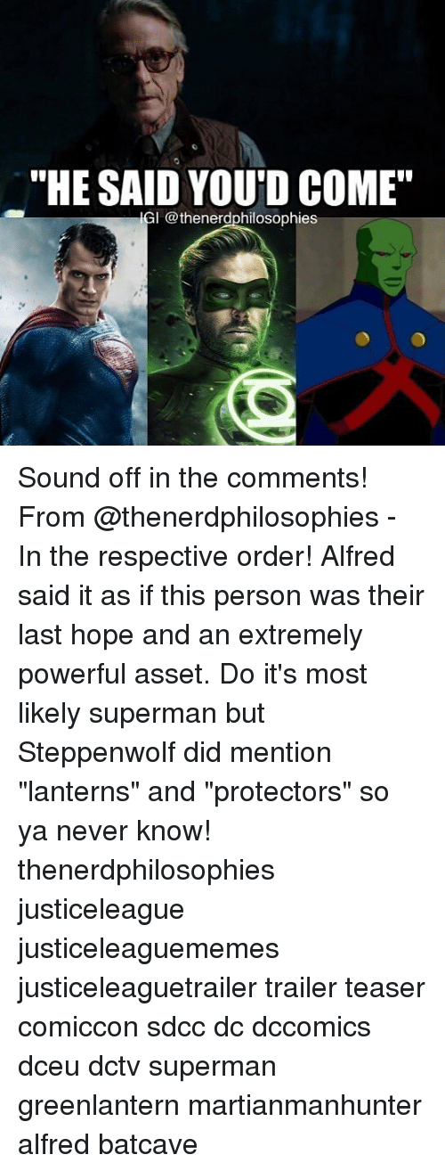 "Memes, Superman, and Powerful: ""HE SALD YOU'D COME'""  IGI @thenerdphilosophies Sound off in the comments! From @thenerdphilosophies - In the respective order! Alfred said it as if this person was their last hope and an extremely powerful asset. Do it's most likely superman but Steppenwolf did mention ""lanterns"" and ""protectors"" so ya never know! thenerdphilosophies justiceleague justiceleaguememes justiceleaguetrailer trailer teaser comiccon sdcc dc dccomics dceu dctv superman greenlantern martianmanhunter alfred batcave"