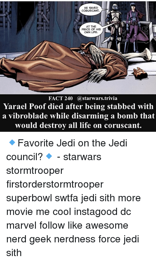 Jedi, Life, and Memes: HE SAVED  CORUSCANT.  AT THE  PRICE OF HIS  OWN LIFE.  FACT 240 @starwars.trivia  Yarael Poof died after being stabbed with  a vibroblade while disarming a bomb that  would destroy all life on coruscant 🔹Favorite Jedi on the Jedi council?🔹 - starwars stormtrooper firstorderstormtrooper superbowl swtfa jedi sith more movie me cool instagood dc marvel follow like awesome nerd geek nerdness force jedi sith