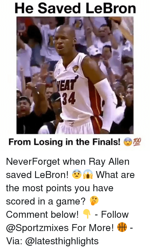 Finals, Memes, and Game: He Saved LeBron  NEA  34  From Losing in the Finals! NeverForget when Ray Allen saved LeBron! 😨😱 What are the most points you have scored in a game? 🤔 Comment below! 👇 - Follow @Sportzmixes For More! 🏀 - Via: @latesthighlights