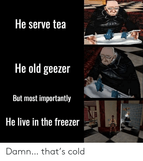 Live, Cold, and Old: He serve tea  He old geezer  But most importantly  He live in the freezer Damn… that's cold