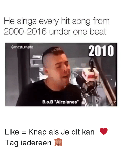 "B.o.B, Memes, and Singing: He sings every hit song from  2000-2016 under one beat  2010  @masturwate  B.o.B ""Airplanes"" Like = Knap als Je dit kan! ❤️ Tag iedereen 🙈"