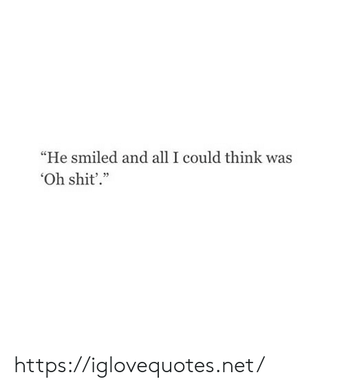 "Shit, Net, and Think: ""He smiled and all I could think was  Oh shit'."" https://iglovequotes.net/"
