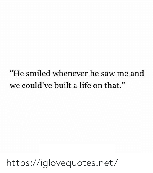 """Life, Saw, and Net: """"He smiled whenever he saw me and  we could've built a life on that"""" https://iglovequotes.net/"""