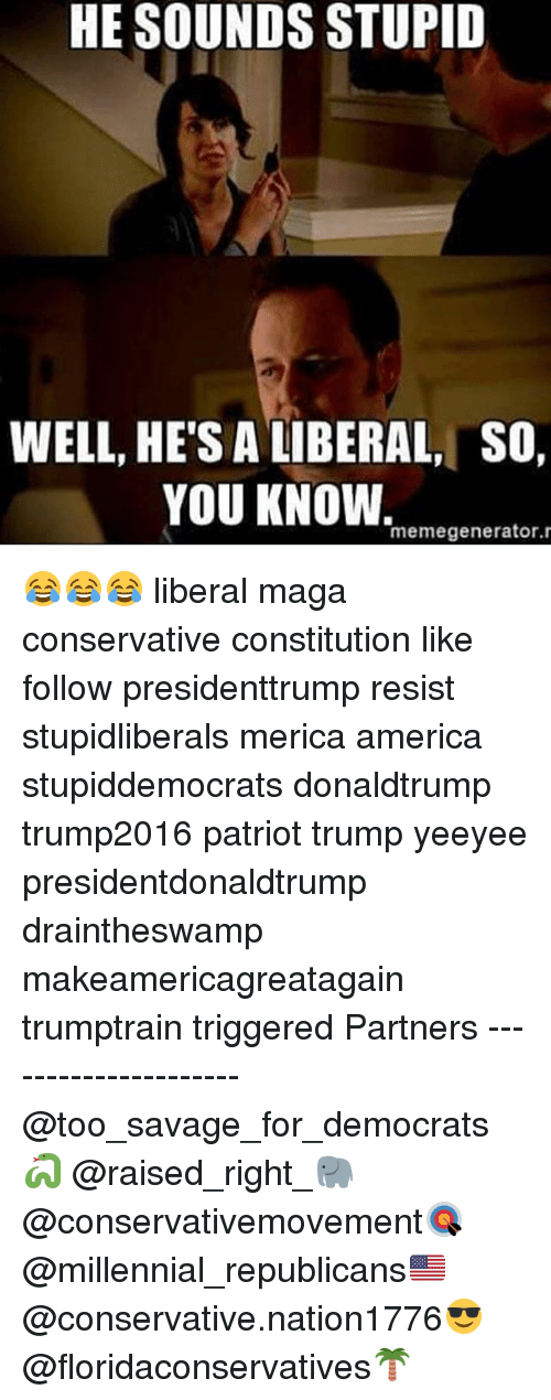 America, Memes, and Savage: HE SOUNDS STUPID  WELL, HE'S A LIBERAL, SO,  YOU KNOW.  memegenerator. 😂😂😂 liberal maga conservative constitution like follow presidenttrump resist stupidliberals merica america stupiddemocrats donaldtrump trump2016 patriot trump yeeyee presidentdonaldtrump draintheswamp makeamericagreatagain trumptrain triggered Partners --------------------- @too_savage_for_democrats🐍 @raised_right_🐘 @conservativemovement🎯 @millennial_republicans🇺🇸 @conservative.nation1776😎 @floridaconservatives🌴
