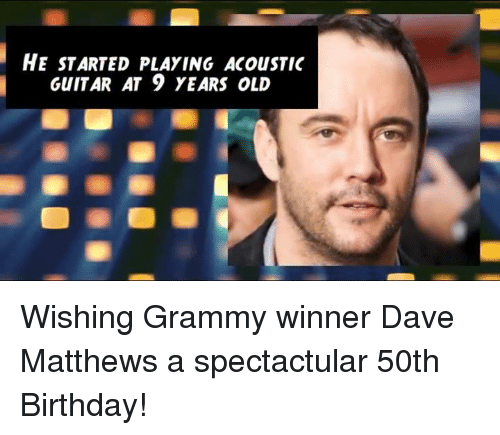 Grammys, Memes, and Guitar: HE STARTED PLAYING ACouSTIC  GUITAR AT 9 YEARS OLD Wishing Grammy winner Dave Matthews a spectactular 50th Birthday!