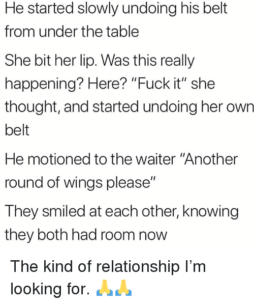 """Memes, Fuck, and Wings: He started slowly undoing his belt  from under the table  She bit her lip. Was this really  happening? Here? """"Fuck it"""" she  thought, and started undoing her own  belt  He motioned to the waiter """"Another  round of wings please""""  They smiled at each other, knowing  they both had room now The kind of relationship I'm looking for. 🙏🙏"""