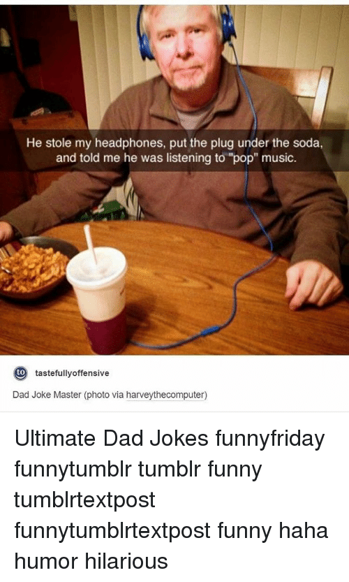 "Dad, Funny, and Memes: He stole my headphones, put the plug under the soda,  and told me he was listening to ""pop"" music  to  tastefully offensive  Dad Joke Master (photo via harveythecomputer) Ultimate Dad Jokes funnyfriday funnytumblr tumblr funny tumblrtextpost funnytumblrtextpost funny haha humor hilarious"