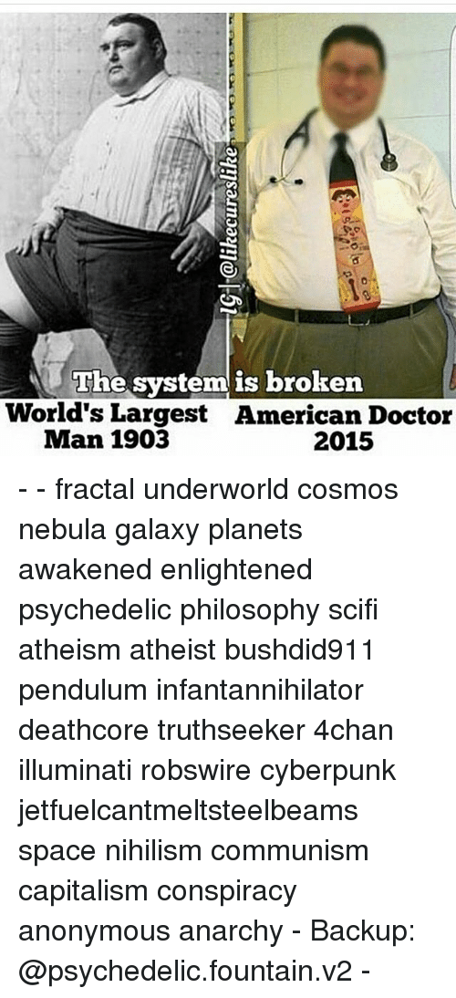 4chan, Doctor, and Illuminati: he system is broken  World's Largest American Doctor  Man 1903  2015 - - fractal underworld cosmos nebula galaxy planets awakened enlightened psychedelic philosophy scifi atheism atheist bushdid911 pendulum infantannihilator deathcore truthseeker 4chan illuminati robswire cyberpunk jetfuelcantmeltsteelbeams space nihilism communism capitalism conspiracy anonymous anarchy - Backup: @psychedelic.fountain.v2 -