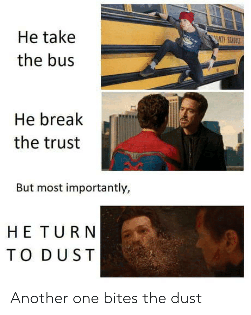 Another One, Another, and One: He take  the bus  He brealk  the trust  But most importantly,  HE TURN  TO DUST Another one bites the dust
