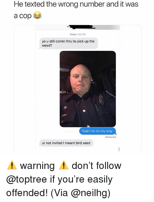 Memes, Weed, and Yeah: He texted the wrong number and it was  Today 1:24 PM  yo u still comin thru to pick up the  weed?  Yeah I'm on my way  Delivered  ur not invited I meant bird seed ⚠️ warning ⚠️ don't follow @toptree if you're easily offended! (Via @neilhg)