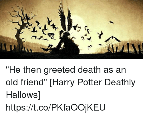 He then greeted death as an old friend harry potter deathly hallows he then greeted death as an old friend harry potter deathly hallows m4hsunfo