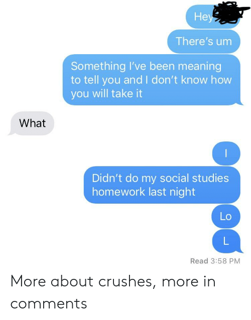 Meaning, Homework, and Been: He  There's um  Something I've been meaning  to tell you and I don't know how  you will take it  What  Didn't do my social studies  homework last night  Lo  Read 3:58 PM More about crushes, more in comments