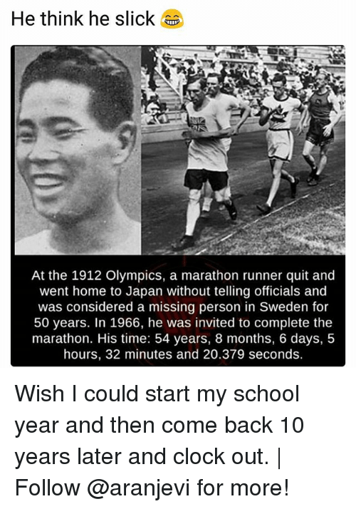 Clock, Memes, and School: He think he slick  At the 1912 Olympics, a marathon runner quit and  went home to Japan without telling officials and  was considered a missing person in Sweden for  50 years. In 1966, he was invited to complete the  marathon. His time: 54 years, 8 months, 6 days, 5  hours, 32 minutes and 20.379 seconds. Wish I could start my school year and then come back 10 years later and clock out. | Follow @aranjevi for more!