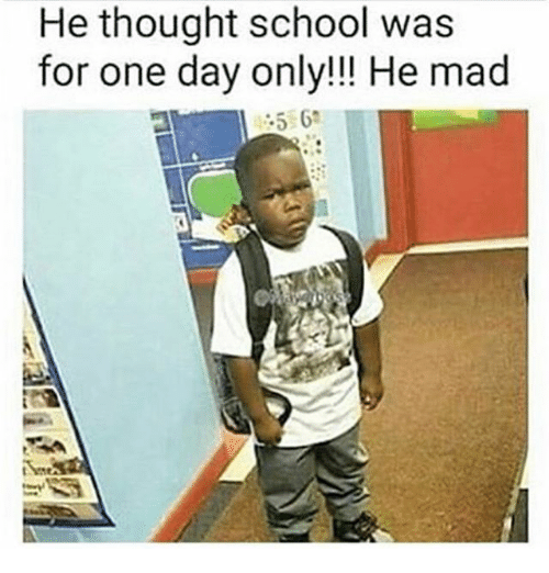 he thought school was for one day only he mad 24275878 he thought school was for one day only!!! he mad meme on me me