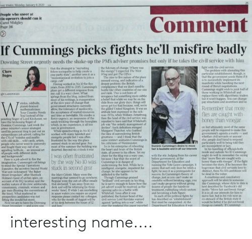 """Bad, Energy, and Fire: HE TIMES Monday Jamuary 6 2020  People who sneer at  tin openers should can it  Carol Midgley  Page 26  Comment  If Cummings picks fights he'll misfire badly  Downing Street urgently needs the shake-up the PMs adviser promises but only if he takes the civil service with him  the fulcrum of change. Where was  the energy?I expected The West  Wing and got The Office  The nine to five nature of the place  seemed  fight with the civil service.  The problem with alienating this  particular establishment, though, is  that the government needs them if it  is to successfully implement its  manifesto while handling the next  round of Brexit negotiations  Cummings might wish to junk half of  those working in Whitehall and  replace them with algorithmic traders  but it won't happen. You can change  pay structures and incentives and so  that the strategist is """"recruiting  fellow sociopaths to help create a  one-party state"""", another sees it as a  """"monomaniacal invitation to join a  Clare  Foges  d wrong, and indicative of a  deeper problem the British  complacency that we don't need to  hustle like other countries of our size  and rank. This is not born of  arrogance but something more subtle  a belief that while we may  slide from our glory days, things will  never get too bad because, well, we're  the pilded United Kingdom  attitude best expressed in the sick-  man 1970s, when William Armstrong  then the head of the civil service, was  reported to have said that Whitehall  job was """"the orderly management of  dectine"""". Such defeatism enraged  Margaret Thatcher, who loathed  the idea of surrendering Beitish  greatness-and I think that the  instinct  his criticisms of Westminster  So in his enterprise of rebooting  the heart and brain of the British  state, all power to his elbow, Yet my  cheer for the blog was a wary one,  because I fear that the worst of  Cummings is in danger of  undermining the best. While he is  intelligent, energetic, impatient for  c"""