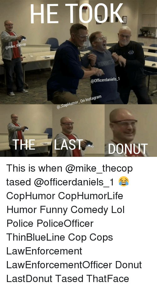 Memes, Donuts, and 🤖: HE TOOK  @mike the cop  Officerdaniels-1  On Instagram  CopHumor  THE LAST  DONUT This is when @mike_thecop tased @officerdaniels_1 😂 CopHumor CopHumorLife Humor Funny Comedy Lol Police PoliceOfficer ThinBlueLine Cop Cops LawEnforcement LawEnforcementOfficer Donut LastDonut Tased ThatFace