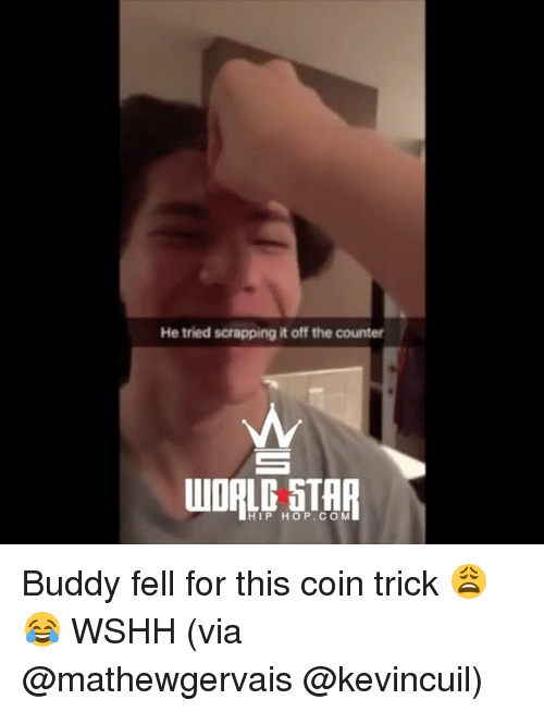 Memes, Wshh, and Hip Hop: He tried scrapping it off the counter  HIP HOP.COM Buddy fell for this coin trick 😩😂 WSHH (via @mathewgervais @kevincuil)