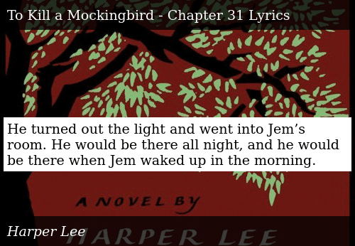 SIZZLE: He turned out the light and went into Jem's room. He would be there all night, and he would be there when Jem waked up in the morning.
