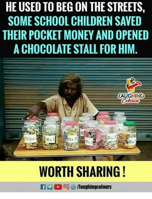 Children, Money, and School: HE USED TO BEG ON THE STREETS,  SOME SCHOOL CHILDREN SAVED  THEIR POCKET MONEY AND OPENED  A CHOCOLATE STALL FOR HIM  LAUGHING  WORTH SHARING!  n 2  @  汐/laughingcolours