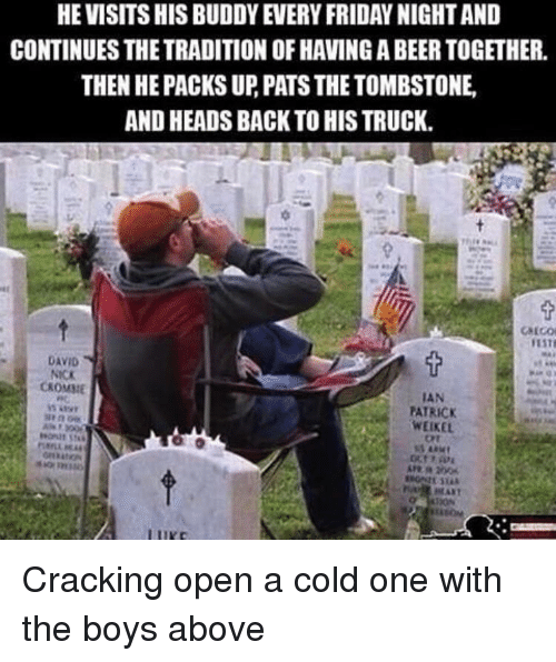 Beer, Friday, and Nick: HE VISITS HIS BUDDY EVERY FRIDAY NIGHT AND  CONTINUES THE TRADITION OF HAVING A BEER TOGETHER.  THEN HE PACKS UP, PATS THE TOMBSTONE  AND HEADS BACK TO HIS TRUCK.  DAVID  NICK  CKOMME  IAN  PATRICK  WEIKEL  Ort Cracking open a cold one with the boys above