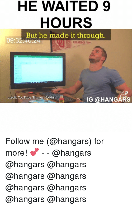 Memes, Oklahoma, and Credited: HE WAITED 9  HOURS  But he made it through.  OKLAHOMA  104221  did B  you  know  credit: YouTube/Hunter Hobbs  IG @HANGARS Follow me (@hangars) for more! 💕 - - @hangars @hangars @hangars @hangars @hangars @hangars @hangars @hangars @hangars
