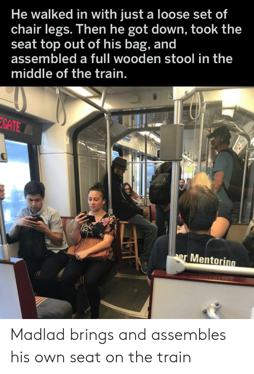 The Middle, Train, and Chair: He walked in with just a loose set of  chair legs. Then he got down, took the  seat top out of his bag, and  assembled a full wooden stool in the  middle of the train.  3  GATE  er Mentoring  TY Madlad brings and assembles his own seat on the train